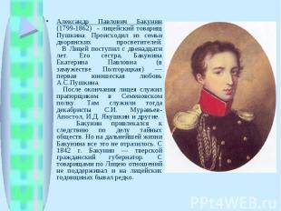 Александр Павлович Бакунин (1799-1862) - лицейский товарищ Пушкина. Происходил и
