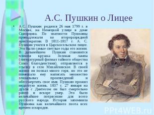 А.С. Пушкин о ЛицееА.С. Пушкин родился 26 мая 1799 г. в Москве, на Немецкой ули