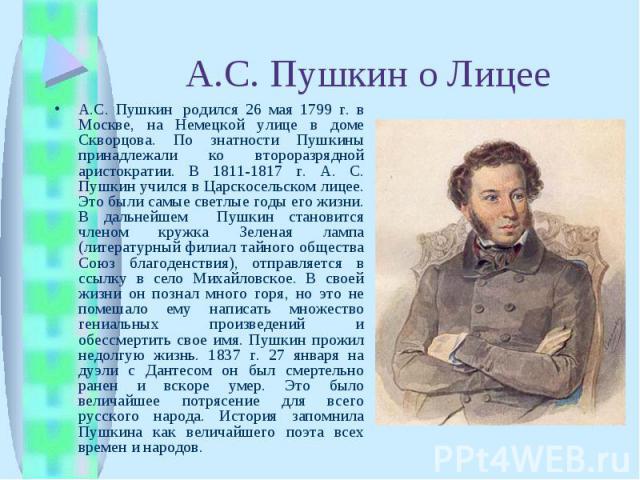 А.С. Пушкин о ЛицееА.С. Пушкин родился 26 мая 1799 г. в Москве, на Немецкой улице в доме Скворцова. По знатности Пушкины принадлежали ко второразрядной аристократии. В 1811-1817 г. А. С. Пушкин учился в Царскосельском лицее. Это были самые светлые …