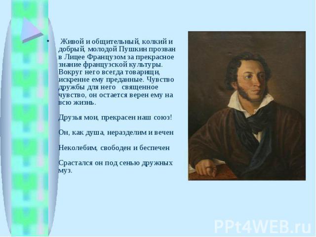 Живой и общительный, колкий и добрый, молодой Пушкин прозван в Лицее Французом за прекрасное знание французской культуры. Вокруг него всегда товарищи, искренне ему преданные. Чувство дружбы для него  священное чувство, он остается верен ему на всю…