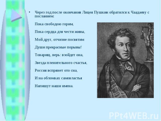 Через год после окончания Лицея Пушкин обратился к Чаадаеву с посланием:Пока свободою горим,Пока сердца для чести живы,Мой друг, отчизне посвятим Души прекрасные порывы!Товарищ, верь: взойдет она,Звезда пленительного счастья,Россия вспрянет ото сна,…