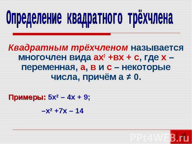 Определение квадратного трёхчленаКвадратным трёхчленом называется многочлен вида ах2 +вх + с, где х – переменная, а, в и с – некоторые числа, причём а ≠ 0.Примеры: 5х2 – 4х + 9; –х2 +7х – 14