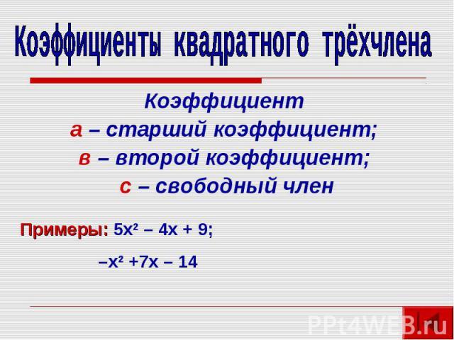 Коэффициенты квадратного трёхчленаКоэффициент а – старший коэффициент; в – второй коэффициент; с – свободный членПримеры: 5х2 – 4х + 9; –х2 +7х – 14