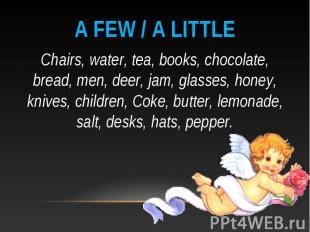 A few / a little Chairs, water, tea, books, chocolate, bread, men, deer, jam, gl