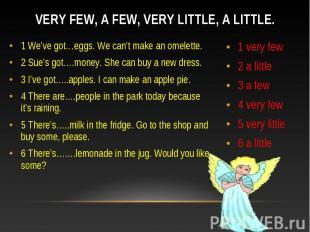 Very few, a few, very little, a little. 1 We've got…eggs. We can't make an omele