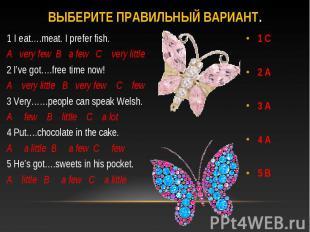 Выберите правильный вариант.1 I eat….meat. I prefer fish.A very few B a few C ve