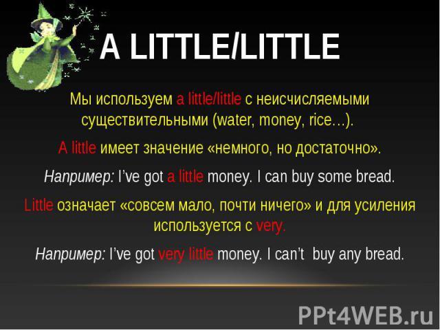 A little/little Мы используем a little/little с неисчисляемыми существительными (water, money, rice…). A little имеет значение «немного, но достаточно».Например: I've got a little money. I can buy some bread.Little означает «совсем мало, почти ничег…
