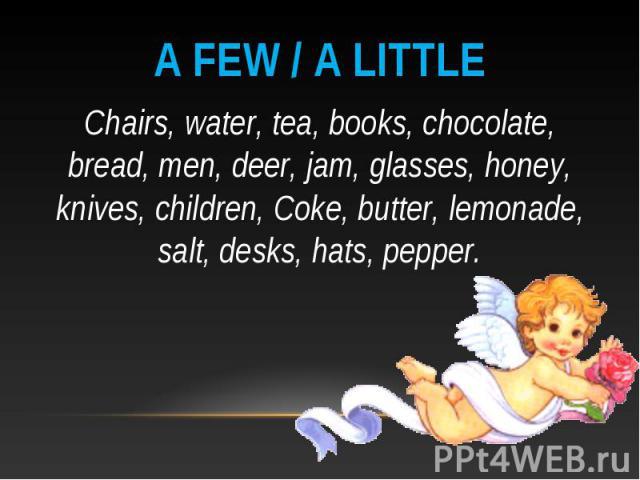 A few / a little Chairs, water, tea, books, chocolate, bread, men, deer, jam, glasses, honey, knives, children, Coke, butter, lemonade, salt, desks, hats, pepper.