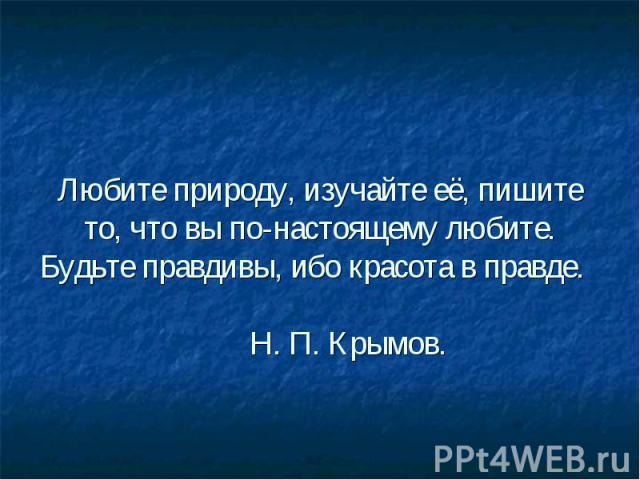 Любите природу, изучайте её, пишите то, что вы по-настоящему любите. Будьте правдивы, ибо красота в правде. Н. П. Крымов.