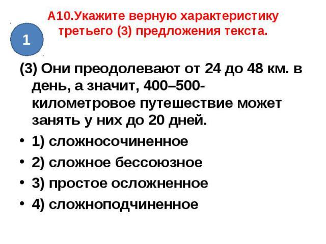 A10.Укажите верную характеристику третьего (3) предложения текста.(3) Они преодолевают от 24 до 48 км. в день, а значит, 400–500-километровое путешествие может занять у них до 20 дней. 1) сложносочиненное2) сложное бессоюзное3) простое осложненное4)…
