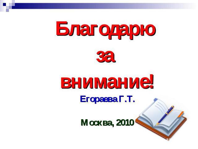 Благодарю за внимание!Егораева Г.Т.Москва, 2010