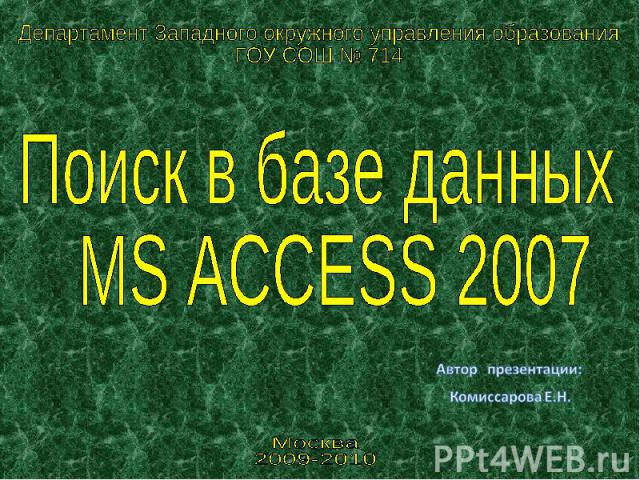 Департамент Западного окружного управления образования ГОУ СОШ № 714 Поиск в базе данных MS ACCESS 2007 Автор презентации: Комиссарова Е.Н.