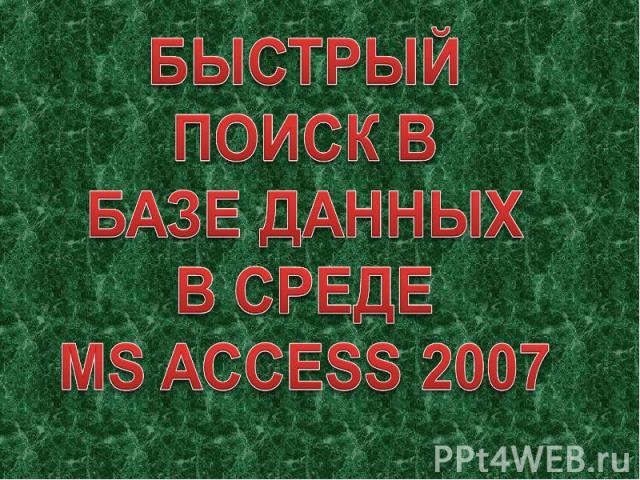 БЫСТРЫЙ ПОИСК ВБАЗЕ ДАННЫХВ СРЕДЕMS ACCESS 2007