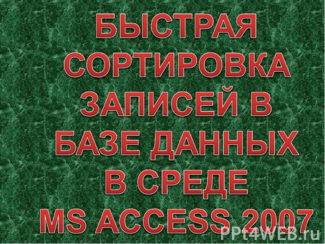 БЫСТРАЯ СОРТИРОВКА ЗАПИСЕЙ В БАЗЕ ДАННЫХВ СРЕДЕMS ACCESS 2007