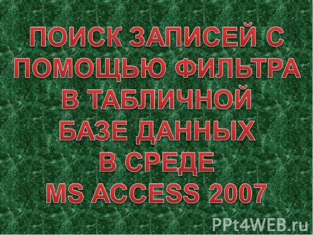 ПОИСК ЗАПИСЕЙ С ПОМОЩЬЮ ФИЛЬТРА В ТАБЛИЧНОЙ БАЗЕ ДАННЫХВ СРЕДЕMS ACCESS 2007