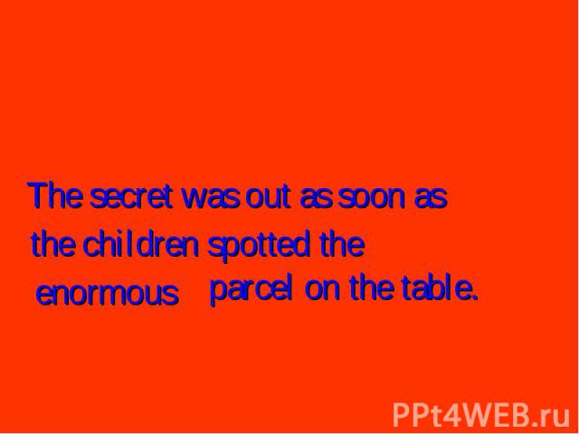 The secret was out as soon asthe children spotted theenormousparcel on the table.