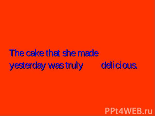 The cake that she made yesterday was truly delicious.