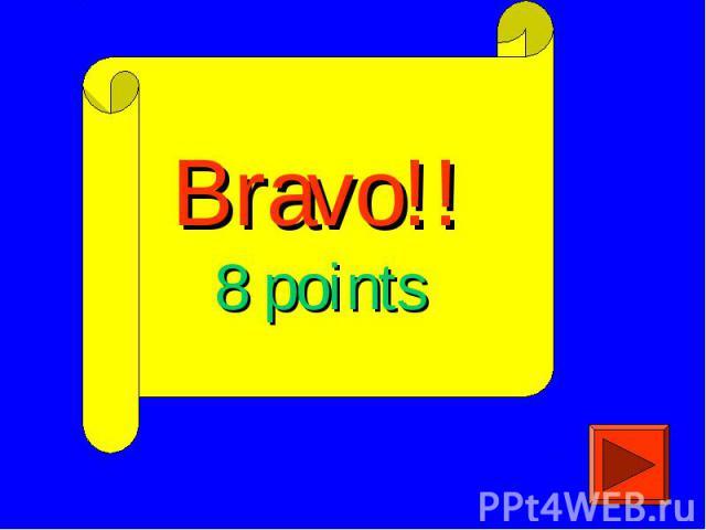 Bravo!!8 points