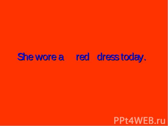 She wore areddress today.