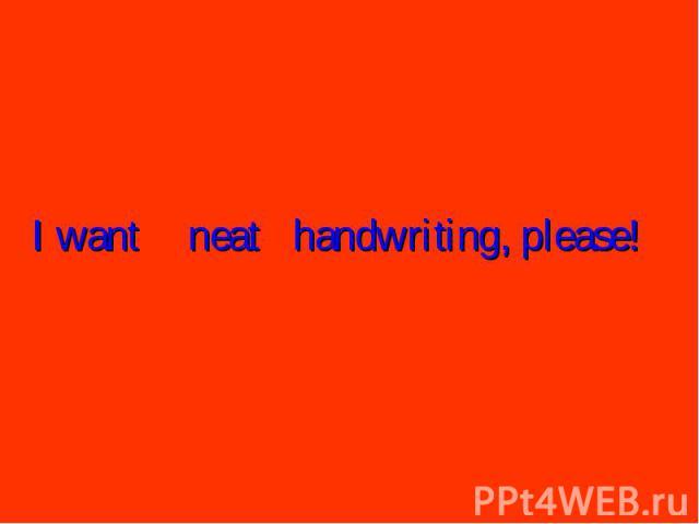 I wantneathandwriting, please!
