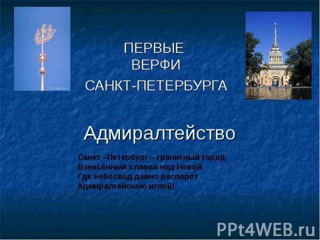 Первые верфи Санкт-Петербурга Адмиралтейство Санкт –Петербург – гранитный город,Взнесённый славой над Невой.Где небосвод давно распорот Адмиралтейскою иглой!