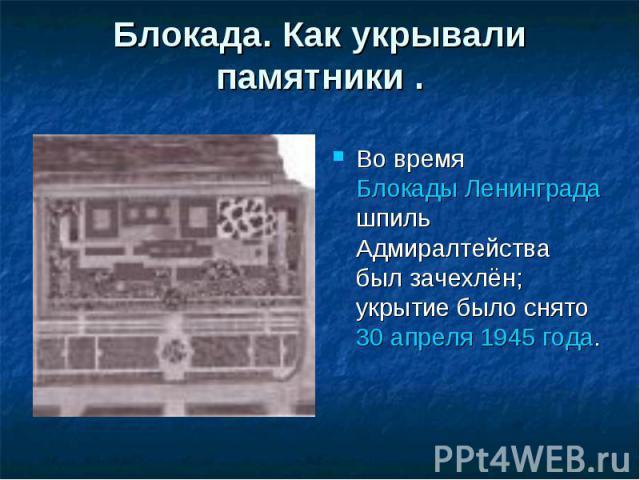 Блокада. Как укрывали памятники .Во время Блокады Ленинграда шпиль Адмиралтейства был зачехлён; укрытие было снято 30 апреля 1945 года.