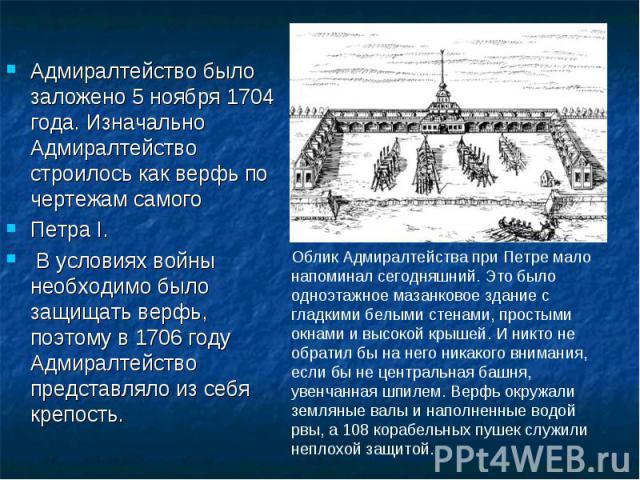 Адмиралтейство было заложено 5 ноября 1704 года. Изначально Адмиралтейство строилось как верфь по чертежам самого Петра I. В условиях войны необходимо было защищать верфь, поэтому в 1706 году Адмиралтейство представляло из себя крепость. Облик Адмир…