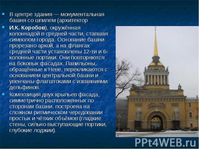 В центре здания— монументальная башня со шпилем (архитектор И.К. Коробов), окружённая колоннадой в средней части, ставшая символом города. Основание башни прорезано аркой, а на флангах средней части установлены 12-ти и 6-колонные портики. Они повто…