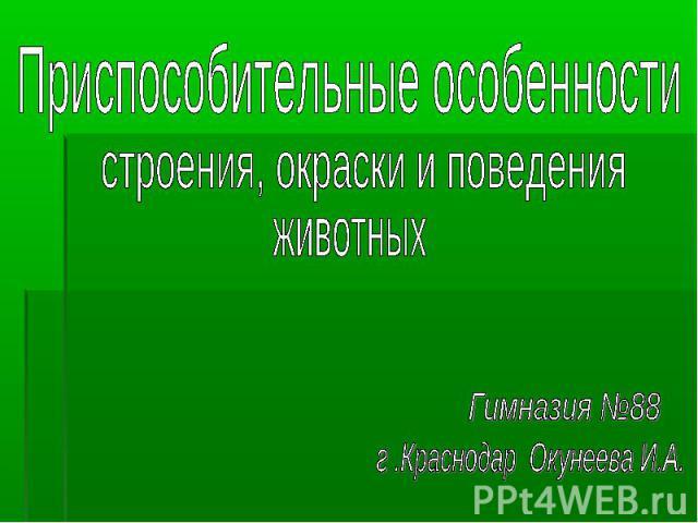 Приспособительные особенности строения, окраски и поведения животных Гимназия №88 г .Краснодар Окунеева И.А.