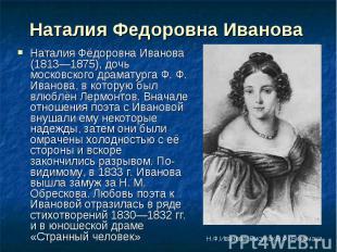 Наталия Федоровна Иванова Наталия Фёдоровна Иванова (1813—1875), дочь московског