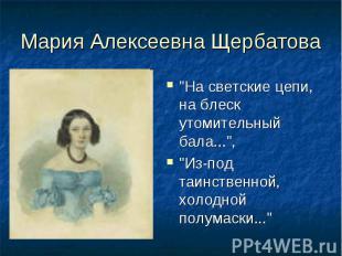 """Мария Алексеевна Щербатова""""На светские цепи, на блеск утомительный бала..."""", """"Из"""