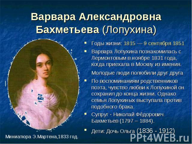 Варвара Александровна Бахметьева (Лопухина) Годы жизни: 1815 — 9 сентября 1851Варвара Лопухина познакомилась с Лермонтовым в ноябре 1831 года, когда приехала в Москву из имения. Молодые люди полюбили друг друга По воспоминаниям родственников поэта, …