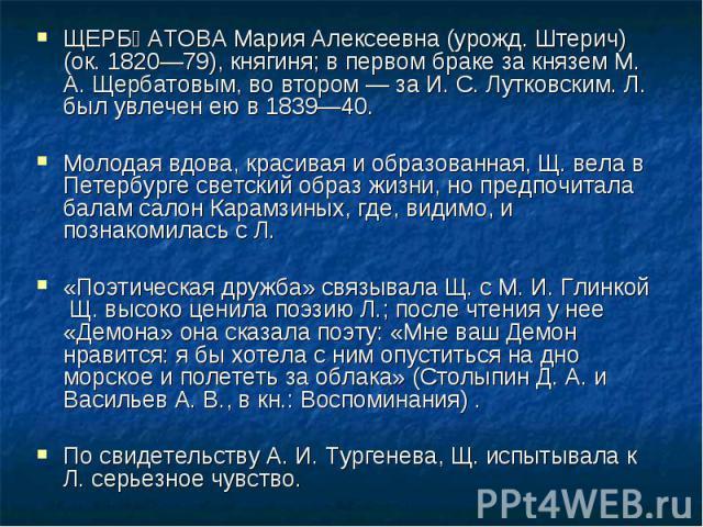 ЩЕРБАТОВА Мария Алексеевна (урожд. Штерич) (ок. 1820—79), княгиня; в первом браке за князем М. А. Щербатовым, во втором — за И. С. Лутковским. Л. был увлечен ею в 1839—40. Молодая вдова, красивая и образованная, Щ. вела в Петербурге светский образ ж…