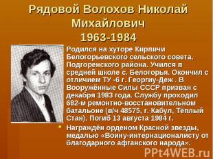 Рядовой Волохов Николай Михайлович1963-1984Родился на хуторе Кирпичи Белогорьевс