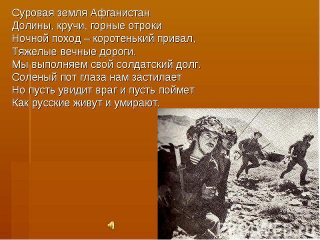 Суровая земля АфганистанДолины, кручи, горные отрокиНочной поход – коротенький привал,Тяжелые вечные дороги.Мы выполняем свой солдатский долг.Соленый пот глаза нам застилаетНо пусть увидит враг и пусть пойметКак русские живут и умирают.