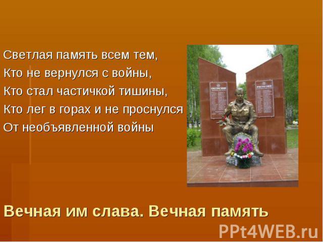 Светлая память всем тем,Кто не вернулся с войны,Кто стал частичкой тишины,Кто лег в горах и не проснулсяОт необъявленной войныВечная им слава. Вечная память
