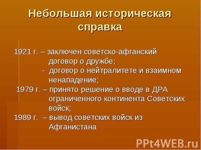 Небольшая историческая справка1921 г. – заключен советско-афганский договор о дружбе; - договор о нейтралитете и взаимном ненападение; 1979 г. – принято решение о вводе в ДРА ограниченного континента Советских войск;1989 г. – вывод советских войск и…