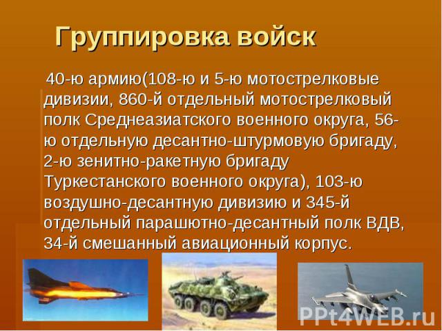 Группировка войск 40-ю армию(108-ю и 5-ю мотострелковые дивизии, 860-й отдельный мотострелковый полк Среднеазиатского военного округа, 56-ю отдельную десантно-штурмовую бригаду, 2-ю зенитно-ракетную бригаду Туркестанского военного округа), 103-ю воз…