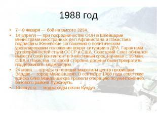 1988 год 7—8 января— бой на высоте 3234. 14 апреля— при посредничестве ООН в Ш