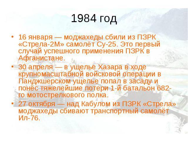 1984 год16 января— моджахеды сбили из ПЗРК «Стрела-2М» самолёт Су-25. Это первый случай успешного применения ПЗРК в Афганистане. 30 апреля— в ущелье Хазара в ходе крупномасштабной войсковой операции в Панджшерском ущелье попал в засаду и понёс тяж…