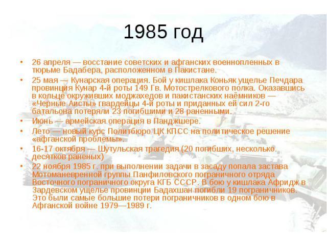 1985 год26 апреля— восстание советских и афганских военнопленных в тюрьме Бадабера, расположенном в Пакистане. 25 мая— Кунарская операция. Бой у кишлака Коньяк ущелье Печдара провинция Кунар 4-й роты 149 Гв. Мотострелкового полка. Оказавшись в кол…