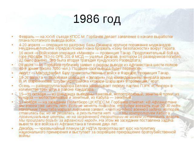 1986 годФевраль— на XXVII съезде КПСС М. Горбачёв делает заявление о начале выработки плана поэтапного вывода войск. 4-20 апреля— операция по разгрому базы Джавара: крупное поражение моджахедов. Неудачные попытки отрядов Исмаил-хана прорвать «зону…