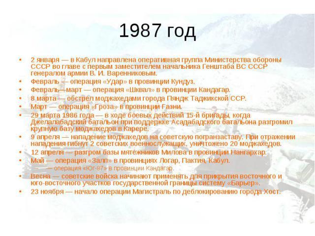 1987 год2 января— в Кабул направлена оперативная группа Министерства обороны СССР во главе с первым заместителем начальника Генштаба ВС СССР генералом армии В.И.Варенниковым. Февраль— операция «Удар» в провинции Кундуз. Февраль—март— операция «…