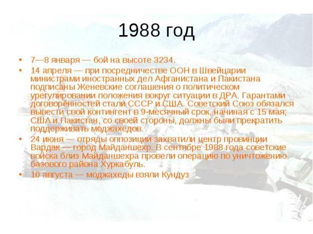 1988 год 7—8 января— бой на высоте 3234. 14 апреля— при посредничестве ООН в Швейцарии министрами иностранных дел Афганистана и Пакистана подписаны Женевские соглашения о политическом урегулировании положения вокруг ситуации в ДРА. Гарантами догов…