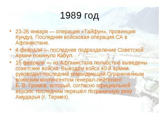 1989 год23-26 января— операция «Тайфун», провинция Кундуз. Последняя войсковая операция СА в Афганистане. 4 февраля— последнее подразделение Советской Армии покинуло Кабул. 15 февраля— из Афганистана полностью выведены советские войска. Выводом в…
