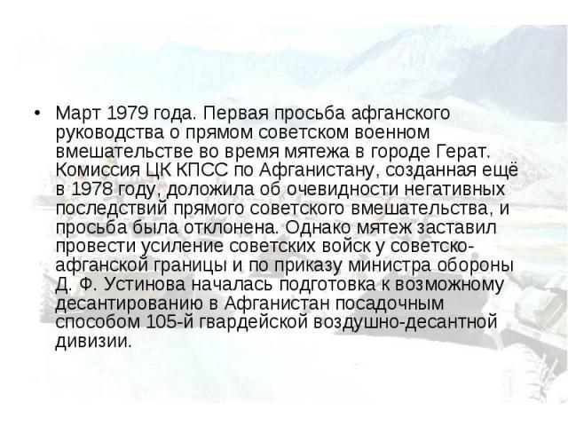 Март 1979 года. Первая просьба афганского руководства о прямом советском военном вмешательстве во время мятежа в городе Герат. Комиссия ЦК КПСС по Афганистану, созданная ещё в 1978 году, доложила об очевидности негативных последствий прямого советск…