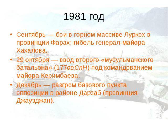 1981 годСентябрь— бои в горном массиве Луркох в провинции Фарах; гибель генерал-майора Хахалова. 29 октября— ввод второго «мусульманского батальона» (177ооСпН) под командованием майора Керимбаева. Декабрь— разгром базового пункта оппозиции в райо…