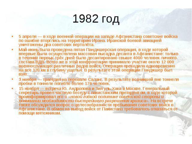 1982 год5 апреля— в ходе военной операции на западе Афганистана советские войска по ошибке вторглись на территорию Ирана. Иранской боевой авиацией уничтожены два советских вертолёта. Май-июнь была проведена пятая Панджшерская операция, в ходе котор…