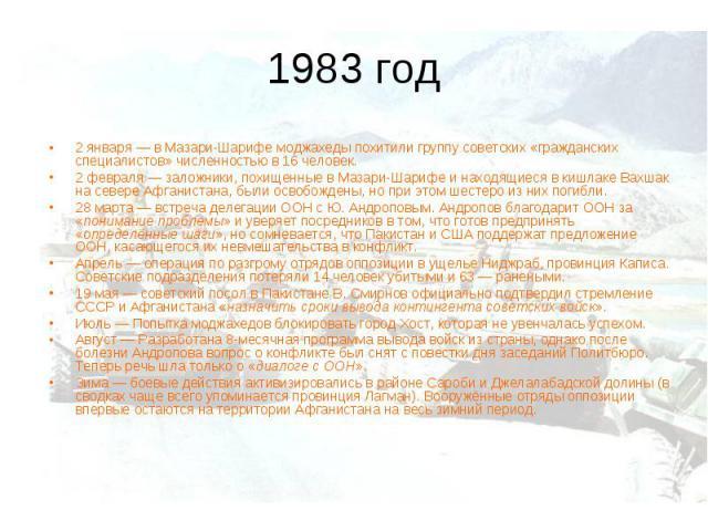1983 год2 января— в Мазари-Шарифе моджахеды похитили группу советских «гражданских специалистов» численностью в 16 человек. 2 февраля— заложники, похищенные в Мазари-Шарифе и находящиеся в кишлаке Вахшак на севере Афганистана, были освобождены, но…