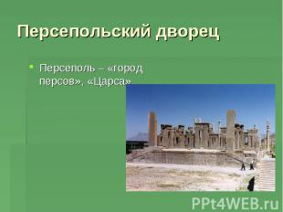 Персепольский дворец Персеполь – «город персов», «Царса»